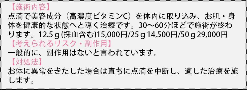 【施術内容】点滴で美容成分(高濃度ビタミンC)を体内に取り込み、お肌・体を健康的な状態へと導く治療です。30~60分ほどで施術が終わります。12.5g(採血代含む)¥15,000/25g¥14,500/50g¥29,000【リスク・副作用】一般的に副作用はないと言われています。【対処法】直ちに点滴を中断し、適した処置を行います。